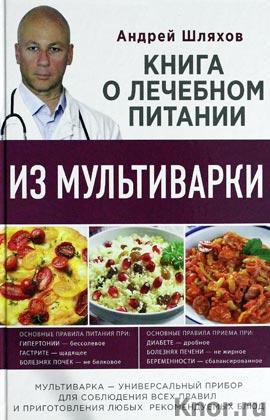 """Андрей Шляхов """"Книга о лечебном питании из мультиварки, написанная врачом"""" Серия """"Кулинария. Здоровое питание"""""""