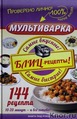 """Мария Жукова """"Мультиварка. Блиц-рецепты! Самые вкусные! Cамые быстрые!"""" Серия """"Книга под рукой"""""""