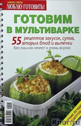 Готовим в мультиварке. 55 рецептов закусок, супов, вторых блюд и выпечки