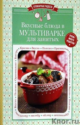 """Вкусные блюда в мультиварке для занятых. Серия """"Кулинарные радости"""""""