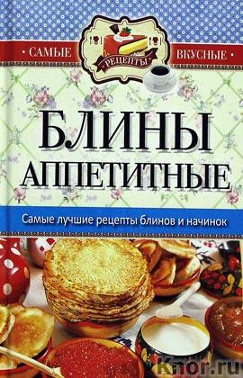 """Составитель С.П. Кашин """"Самые вкусные рецепты. Блины аппетитные"""" Серия """"Карманная библиотека"""""""