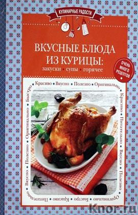 """Вкусные блюда из курицы: закуски, супы, горячее. Серия """"Кулинарные радости"""""""