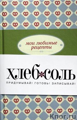 """Мои любимые рецепты. Книга для записи рецептов. Серия """"ХлебСоль"""". Книги для записи рецептов"""""""