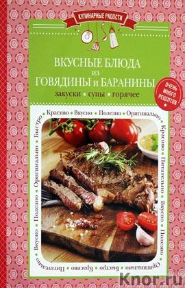 """Вкусные блюда из говядины и баранины: закуски, супы, горячее. Серия """"Кулинарные радости"""""""