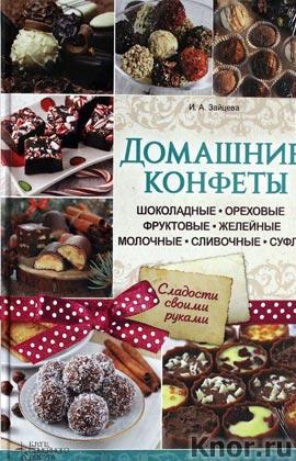 """И.А. Зайцева """"Домашние конфеты. Шоколадные, ореховые, фруктовые, желейные, молочные, сливочные, суфле"""""""