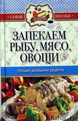 """Составитель С.П. Кашин """"Самые вкусные рецепты. Запекаем рыбу, мясо, овощи. Лучшие домашние рецепты"""" Серия """"Карманная библиотека"""""""