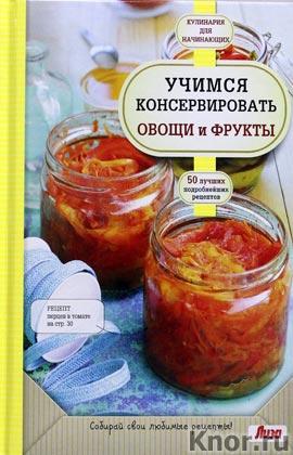 """Учимся консервировать овощи и фрукты. Серия """"Кулинария. Для начинающих"""""""