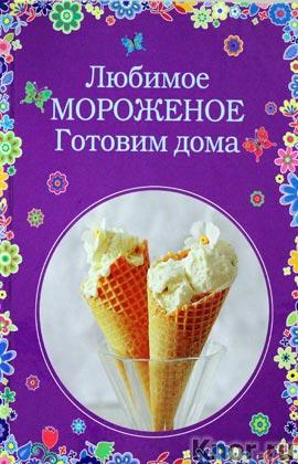 """К.В. Жук, Н.Э. Серебрякова """"Любимое мороженое. Готовим дома"""" Серия """"Кулинария. Вкусные сезоны"""""""
