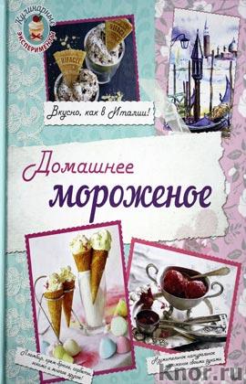 """Н.Э. Серебрякова, Н.А. Савинова """"Домашнее мороженое. Вкусно, как в Италии!"""" Серия """"Кулинарные эксперементы"""""""