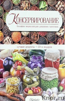 Консервирование. Большая энциклопедия домашних заготовок. Лучшие рецепты + CD-диск