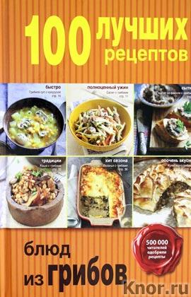 """100 лучших рецептов блюд из грибов. Серия """"Кулинария. 100 лучших рецептов"""""""