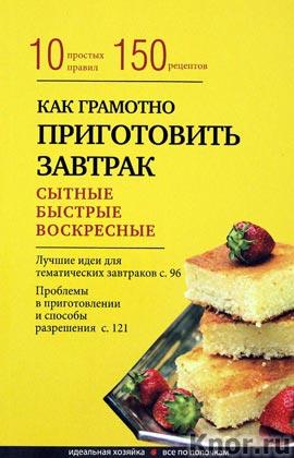 """Как грамотно приготовить завтрак. 10 простых правил и более 150 рецептов. Серия """"Кулинария. Идеальная хозяйка. Все по полочкам"""""""