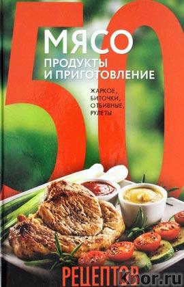 """50 рецептов. Мясо. Продукты и приготовление. Жаркое, биточки, отбивные, холодцы. Серия """"Кулинарная коллекция 50 рецептов"""""""