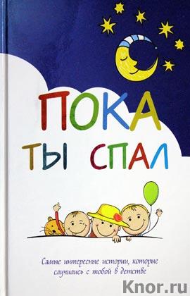 """Пока ты спал. Самые интересные истории, которые случились с тобой в детстве. Серия """"Подарочные издания. Ребенок"""""""
