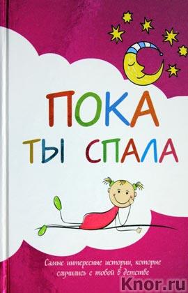 """Пока ты спала. Самые интересные истории, которые случились с тобой в детстве. Серия """"Подарочные издания. Ребенок"""""""