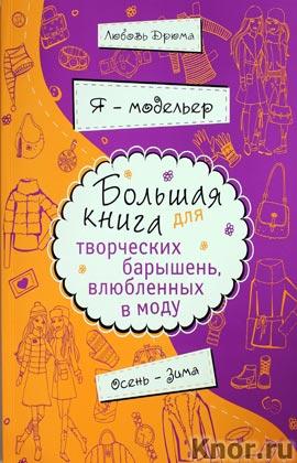 """Любовь Дрюма """"Я - модельер. Большая книга для творческих барышень, влюбленных в моду. Осень-зима"""" Серия """"KRASOTA. Я - модельер!"""""""