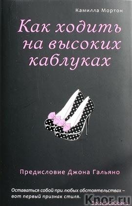 """Камилла Мортон """"Как ходить на высоких каблуках"""" Серия """"Секреты модного стиля от успешных журналов"""""""