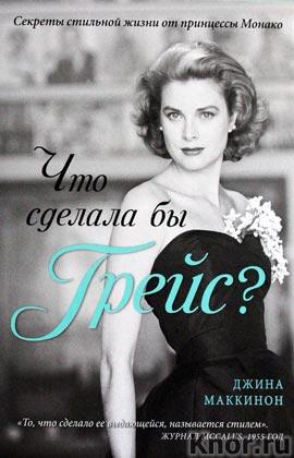 """Джина Маккинон """"Что сделала бы Грейс? Секреты стильной жизни от принцессы Монако"""" Серия """"KRASOTA. Иконы стиля"""""""