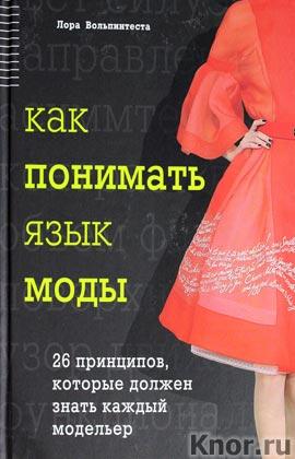"""Лора Вольпинтеста """"Как понимать язык моды. 26 принципов, которые должен знать каждый модельер"""" Серия """"Модный эксперт"""""""