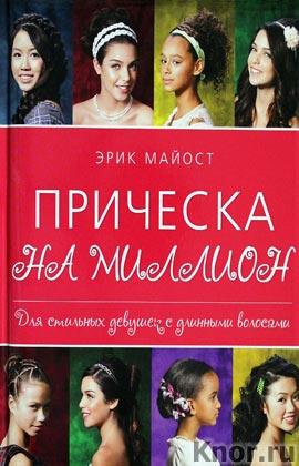 """Эрик Майост """"Прическа на миллион. Для стильных девушек с длинными волосами"""" Серия """"KRASOTA. Модные прически"""""""