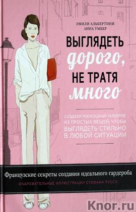 """Эмили Альбертини, Анна Умбер """"Выглядеть дорого, не тратя много. Создаем роскошный гардероб из простых вещей, чтобы выглядеть стиль"""" Серия """"KRASOTA. Французский шарм"""""""