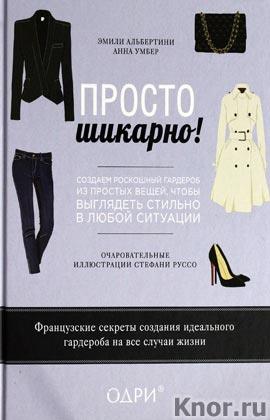 """Эмили Альбертини, Анна Умбер """"Просто шикарно! Создаем роскошный гардероб из простых вещей, чтобы выглядеть стильно в любой ситуаци"""" Серия """"KRASOTA. Французский шарм"""""""