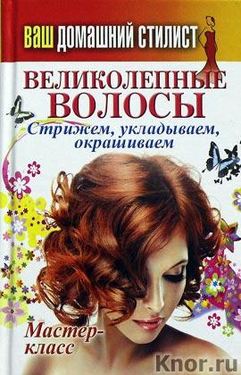 """Составитель С.П. Кашин """"Ваш домашний стилист. Великолепные волосы. Стрижем, укладываем, окрашиваем"""" Серия """"Карманная библиотека"""""""