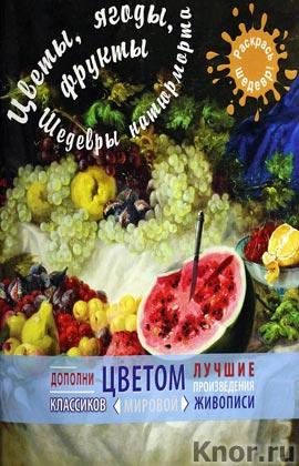 """Цветы, ягоды, фрукты. Шедевры натюрморта. Серия """"Я художник! Раскрась шедевр"""""""