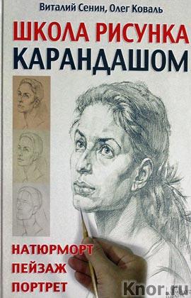 """Виталий Сенин, Олег Коваль """"Школа рисунка карандашом. Натюрморт, пейзаж, портрет"""""""