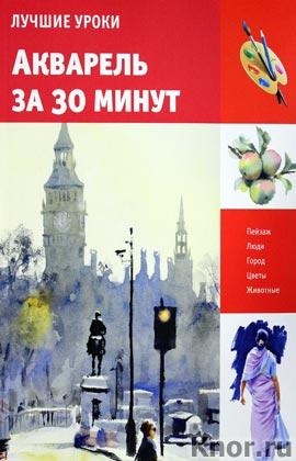 """Хейзел Соун """"Акварель за 30 минут"""" Серия """"Искусство рисования"""""""