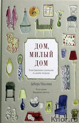 """Дебора Нидлман """"Дом, милый дом. Иллюстрированное руководство по дизайну интерьера"""""""