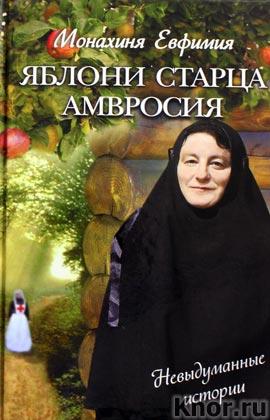 """Монахиня Евфимия """"Яблони старца Амвросия. Невыдуманные истории"""""""