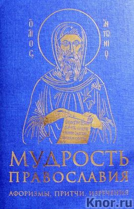 """Мудрость православия: Афоризмы, притчи, изречения. Серия """"Религия. Мудрость мировых религий"""""""