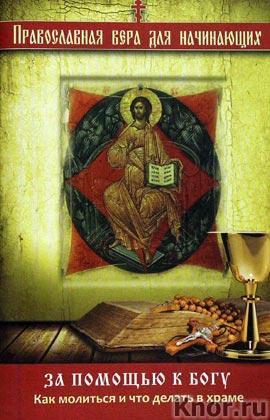 """За помощью к Богу: Как молиться и что делать в храме. Серия """"Религия. Православная вера для начинающих"""""""