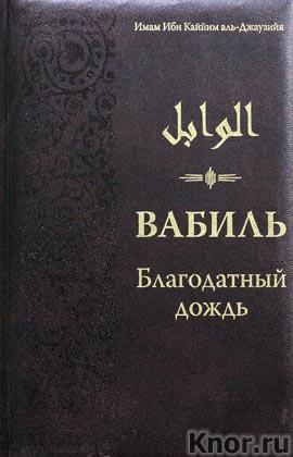 """Имам Ибн Каййим аль-Джаузийя """"Вабиль. Благодатный дождь благих слов. Поминания и мольбы, передаваемые от Пророка Мухаммада"""" Серия """"Мудрость ислама"""""""