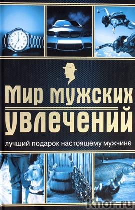 """А.П. Гальчук """"Мир мужских увлечений. Лучший подарок настоящему мужчине"""" Серия """"Подарочные издания. Мужские книги"""""""