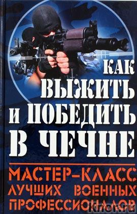 """Как выжить и победить в Чечне. Серия """"Книга, которая спасет вам жизнь"""""""