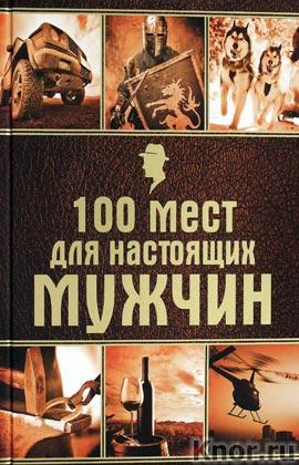 """100 мест для настоящих мужчин. Серия """"Подарочные издания. Мужские книги"""""""