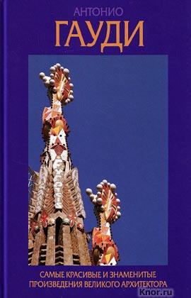 """Д. Гилл """"Антонио Гауди. Самые красивые и знаменитые произведения великого архитектора"""""""