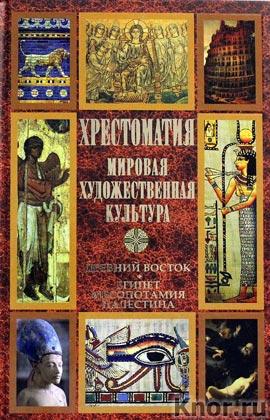 Хрестоматия. Мировая художественная культура. Древний Восток: Египет. Месопотамия. Палестина