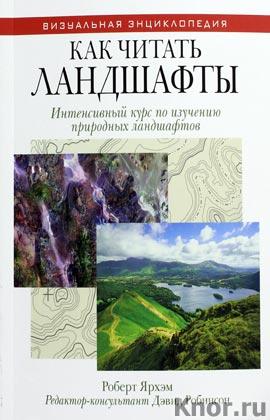 """Роберт Ярхам """"Как читать ландшафты. Интенсивный курс по изучению природных ландшафтов"""" Серия """"Визуальная энциклопедия"""""""