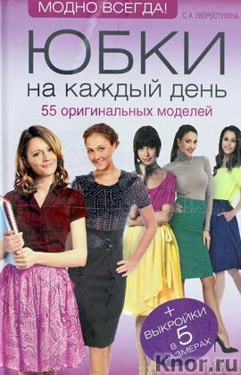 """С.А. Хворостухина """"Юбки на каждый день. 55 оригинальных моделей"""""""