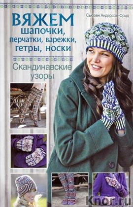 """Сьюзен Андерсон-Фрид """"Вяжем шапочки, перчатки, варежки, гетры, носки. Скандинавские узоры"""""""