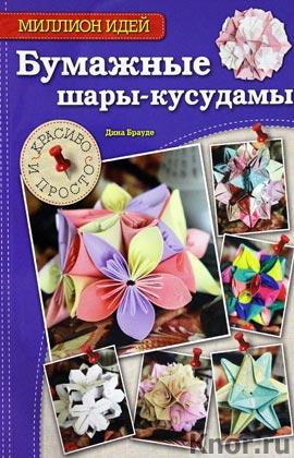 """Дина Брауде """"Бумажные шары-кусудамы: красиво и просто"""" Серия """"Рукоделие. Миллион идей"""""""