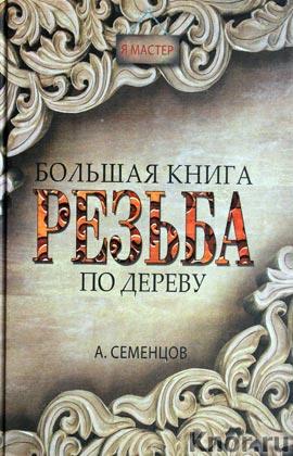 """А. Семенцов """"Большая книга. Резьба по дереву"""" Серия """"Я мастер"""""""
