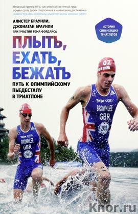 """Алистер и Джонатан Браунли """"Плыть, ехать, бежать. Путь к олимпийскому пьедесталу в триатлоне"""" Серия """"Манн, Иванов и Фербер"""""""
