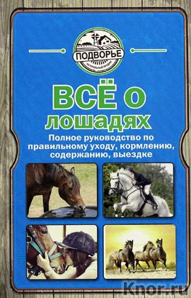 """И. Скрипник """"Все о лошадях. Полное руководство по правильному уходу, кормлению, содержанию, выездке"""" Серия """"Подворье"""""""