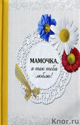 """Н. Матушевская """"Мамочка, я так тебя люблю!"""" Серия """"Подарок любимому человеку"""""""