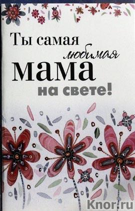 """Ты самая любимая мама на свете! Серия """"Подарок любимому человеку. Больше, чем открытка (Helen Exley)"""""""