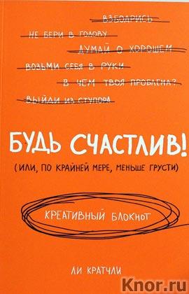 """Ли Кратчли """"Будь счастлив! Креативный блокнот"""" Серия """"Блокноты для счастливых людей. Мировой бестселлер"""""""